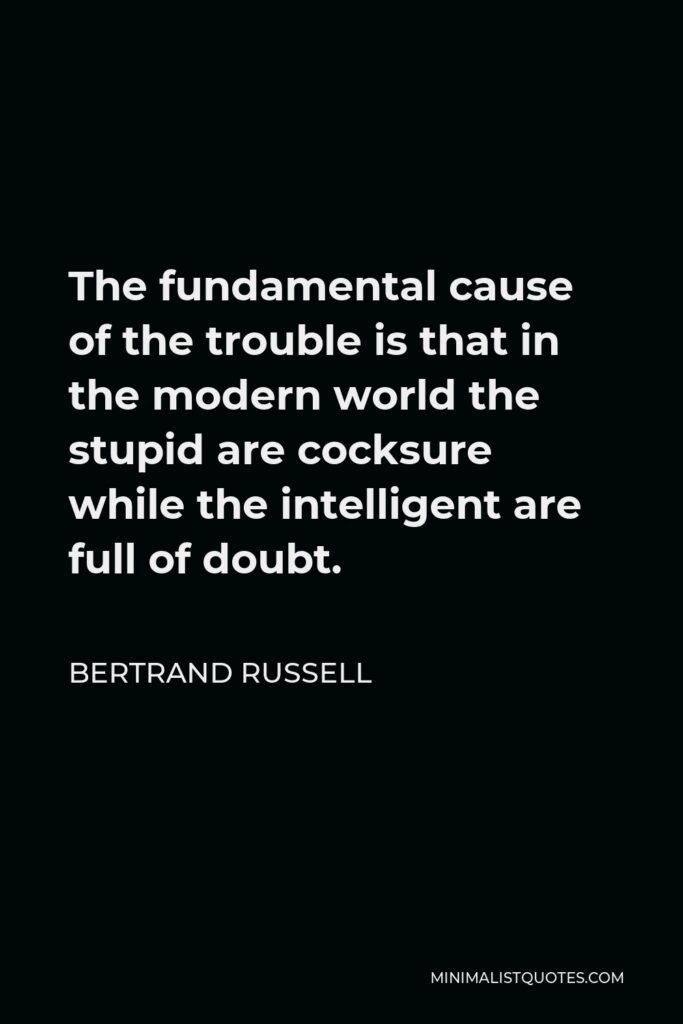 Bertrand Russell Quote - The fundamental cause of the trouble is that in the modern world the stupid are cocksure while the intelligent are full of doubt.
