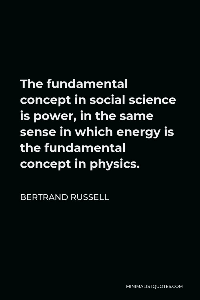 Bertrand Russell Quote - The fundamental concept in social science is power, in the same sense in which energy is the fundamental concept in physics.