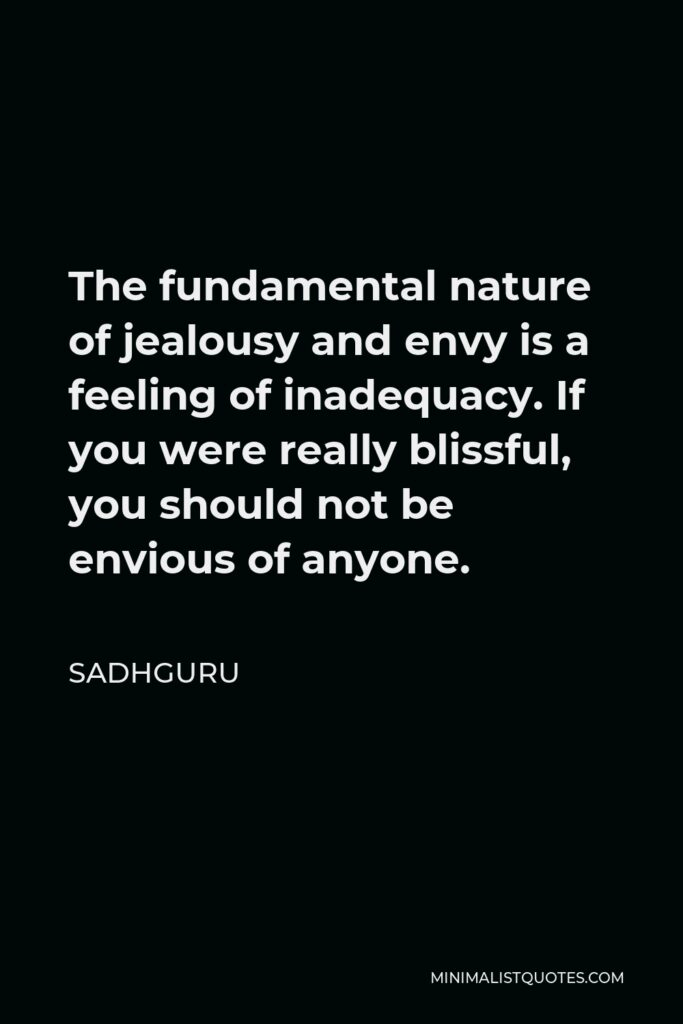 Sadhguru Quote - The fundamental nature of jealousy and envy is a feeling of inadequacy. If you were really blissful, you should not be envious of anyone.