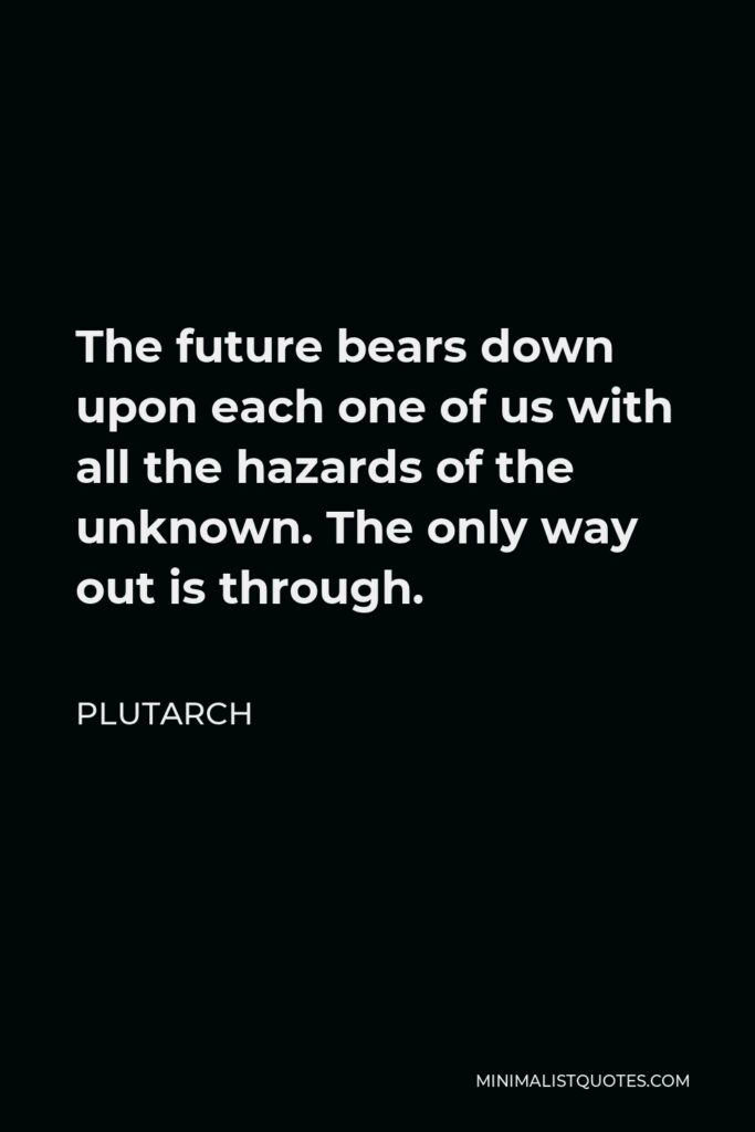 Plutarch Quote - The future bears down upon each one of us with all the hazards of the unknown. The only way out is through.