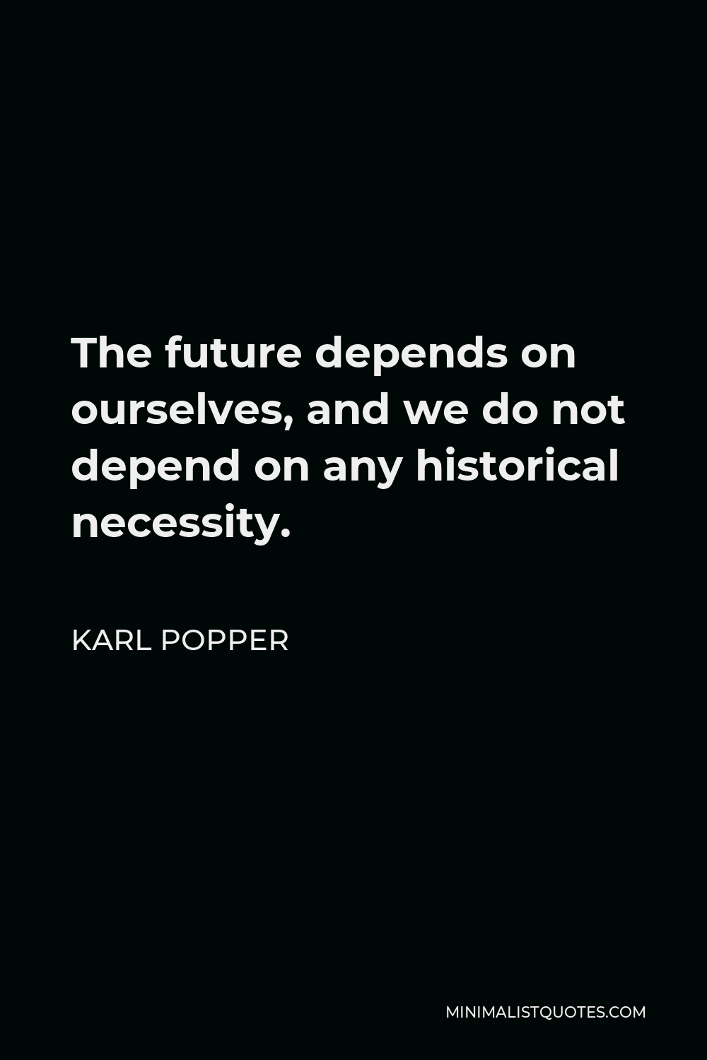 Karl Popper Quote - The future depends on ourselves, and we do not depend on any historical necessity.