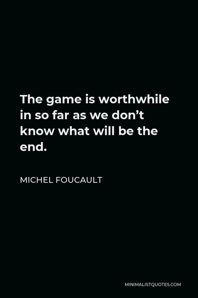 Michel Foucault Quote - The game is worthwhile in so far as we don't know what will be the end.
