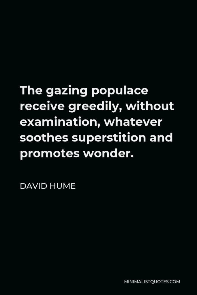 David Hume Quote - The gazing populace receive greedily, without examination, whatever soothes superstition and promotes wonder.