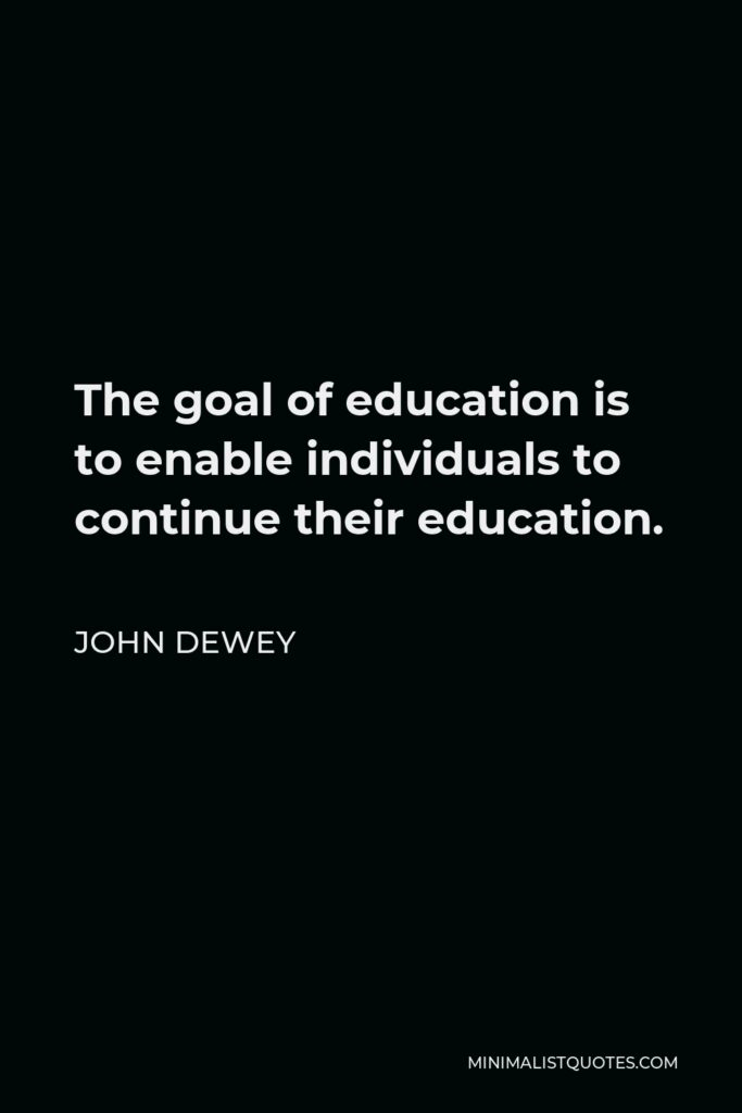 John Dewey Quote - The goal of education is to enable individuals to continue their education.