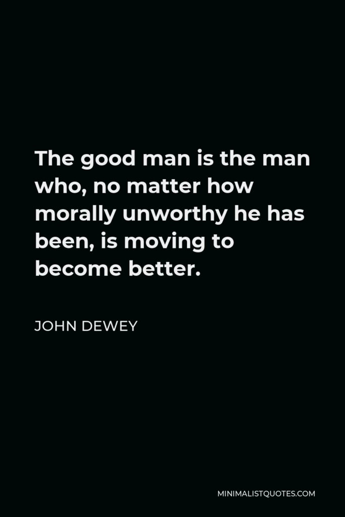 John Dewey Quote - The good man is the man who, no matter how morally unworthy he has been, is moving to become better.