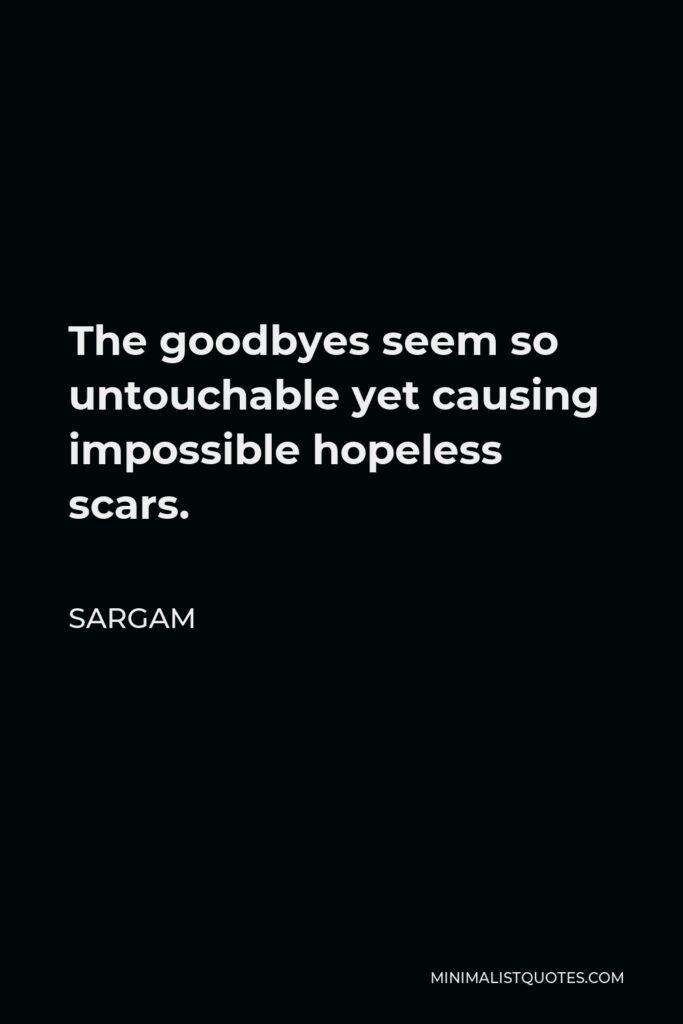 Sargam Quote - The goodbyes seem so untouchable yet causing impossible hopeless scars.