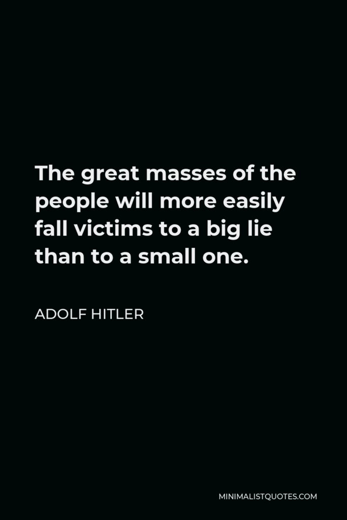Adolf Hitler Quote - The great masses of the people will more easily fall victims to a big lie than to a small one.