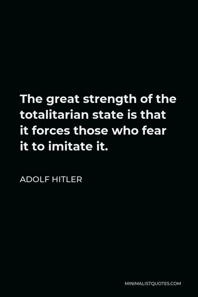 Adolf Hitler Quote - The great strength of the totalitarian state is that it forces those who fear it to imitate it.