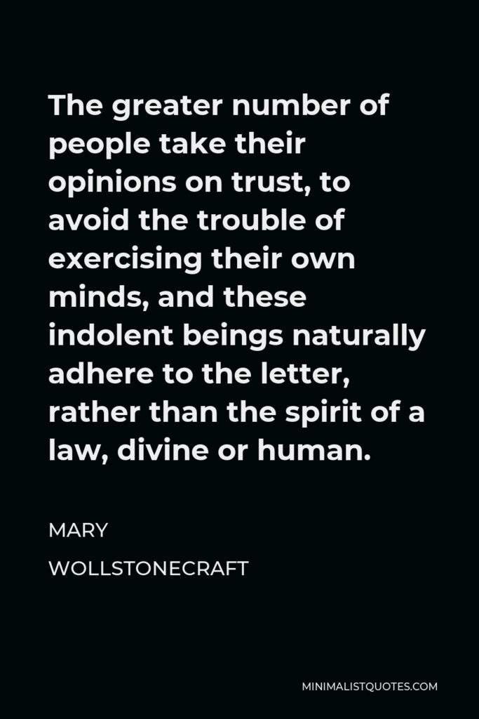 Mary Wollstonecraft Quote - The greater number of people take their opinions on trust, to avoid the trouble of exercising their own minds, and these indolent beings naturally adhere to the letter, rather than the spirit of a law, divine or human.