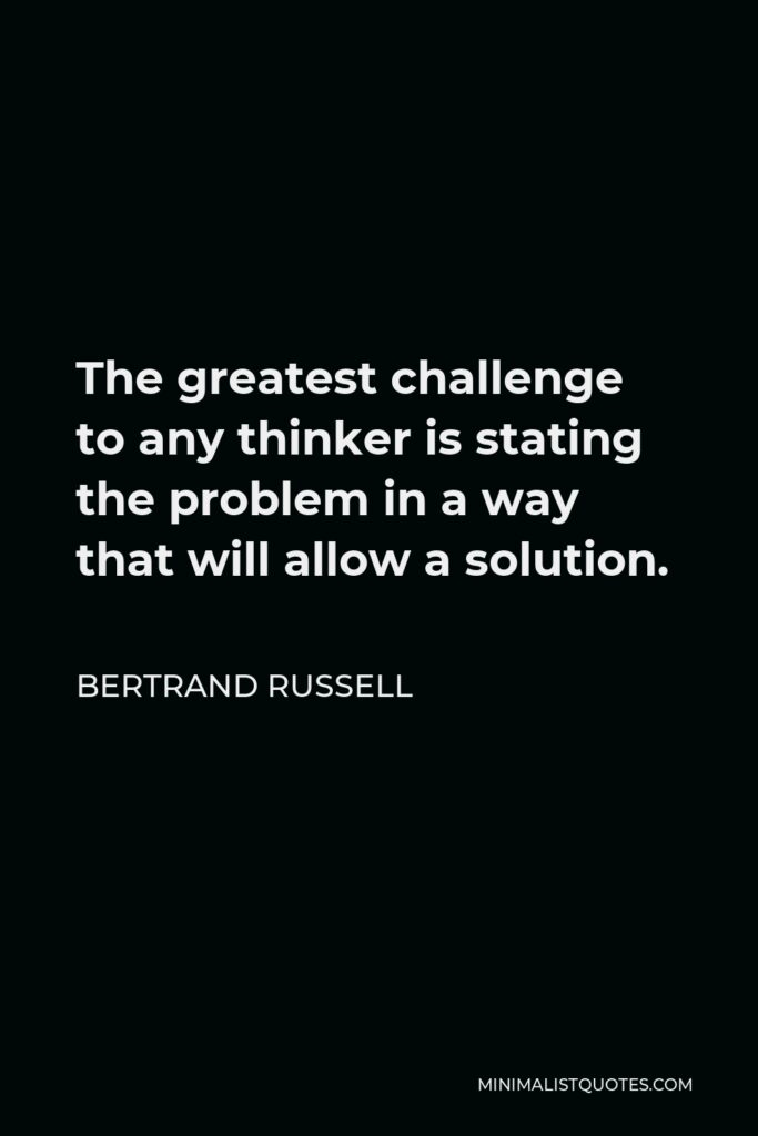 Bertrand Russell Quote - The greatest challenge to any thinker is stating the problem in a way that will allow a solution.
