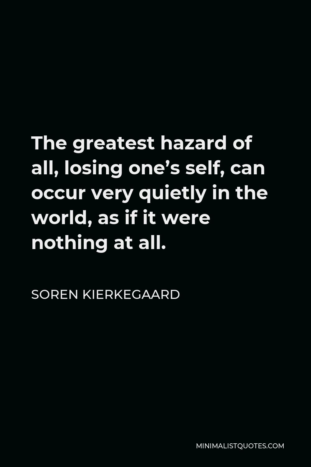 Soren Kierkegaard Quote - The greatest hazard of all, losing one's self, can occur very quietly in the world, as if it were nothing at all.