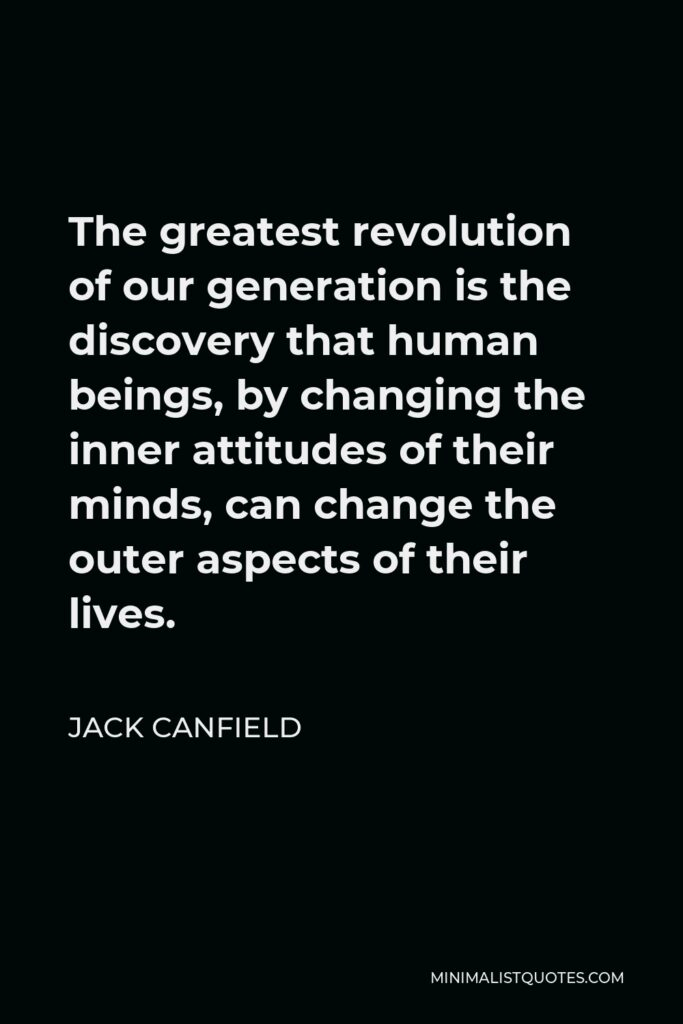 Jack Canfield Quote - The greatest revolution of our generation is the discovery that human beings, by changing the inner attitudes of their minds, can change the outer aspects of their lives.