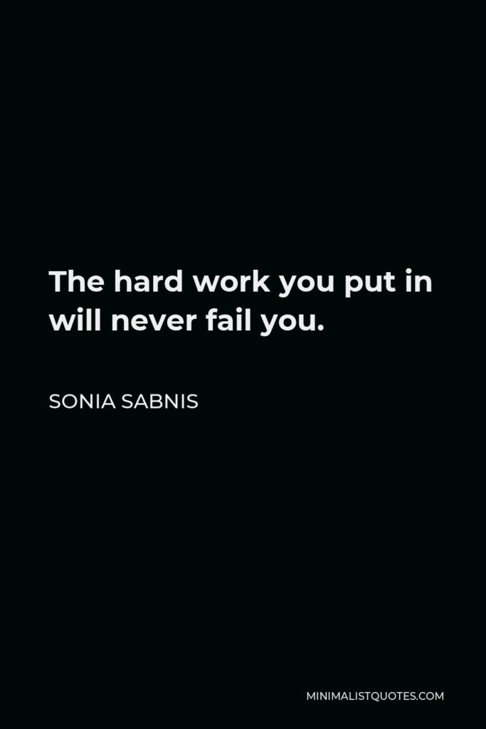 Sonia Sabnis Quote - The hard work you put in will never fail you.