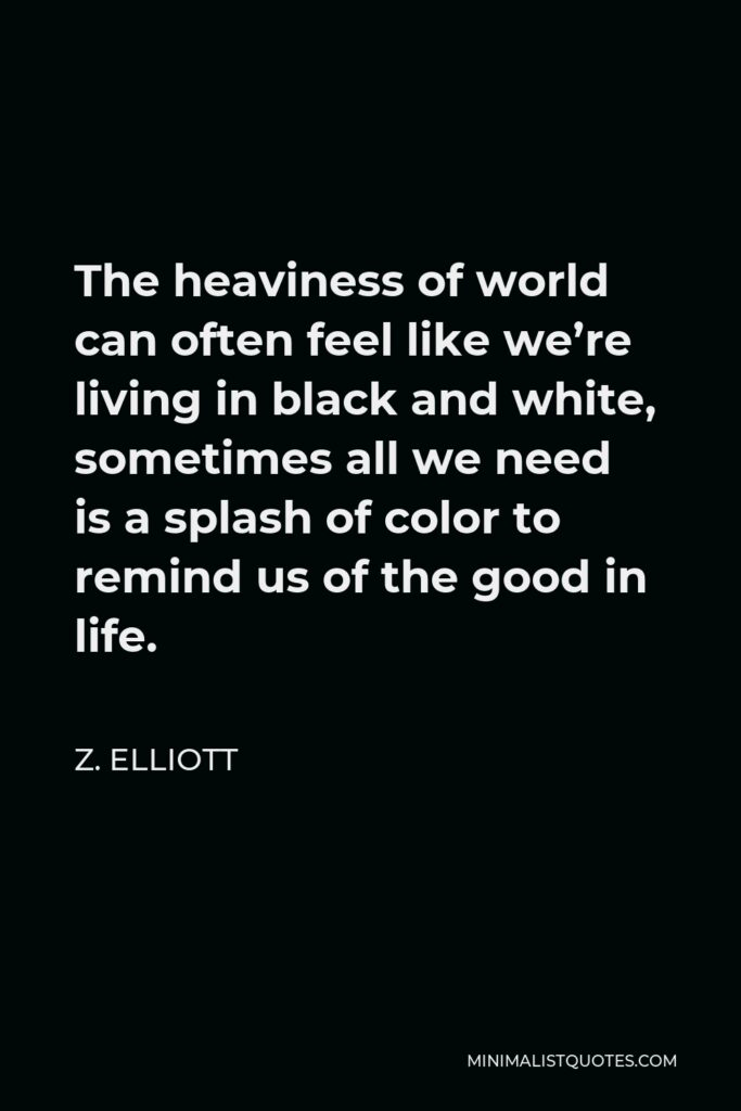 Z. Elliott Quote - The heaviness of world can often feel like we're living in black and white, sometimes all we need is a splash of color to remind us of the good in life.