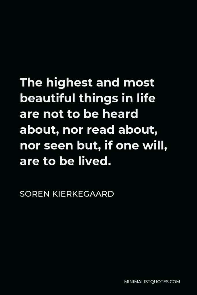 Soren Kierkegaard Quote - The highest and most beautiful things in life are not to be heard about, nor read about, nor seen but, if one will, are to be lived.