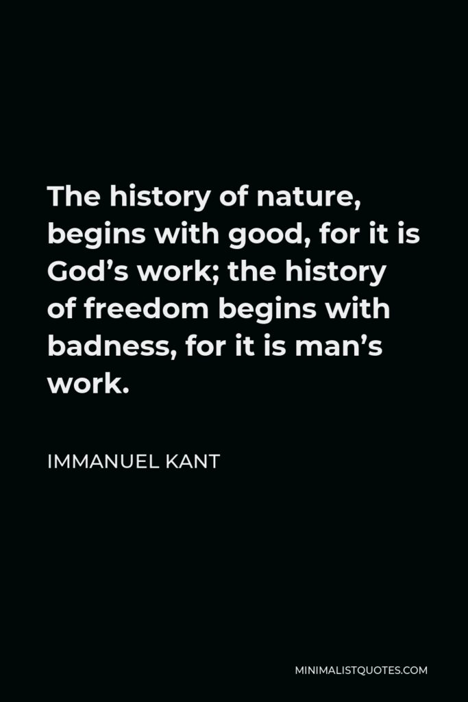 Immanuel Kant Quote - The history of nature, begins with good, for it is God's work; the history of freedom begins with badness, for it is man's work.