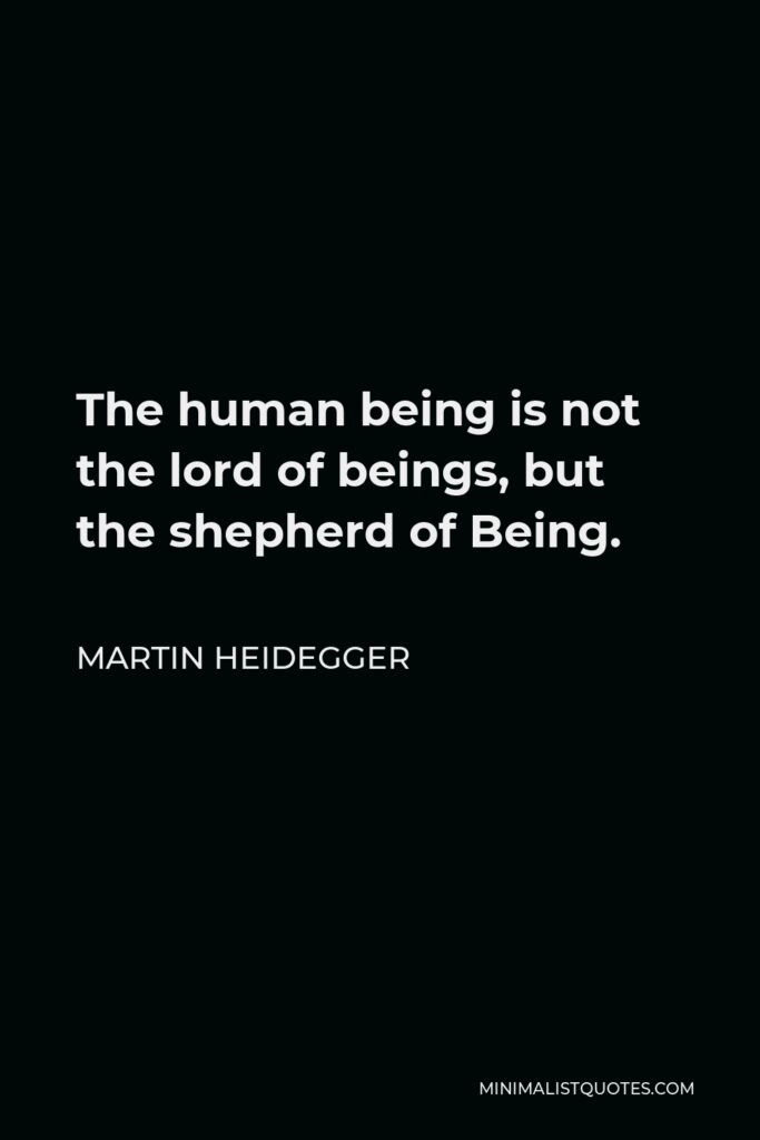 Martin Heidegger Quote - The human being is not the lord of beings, but the shepherd of Being.
