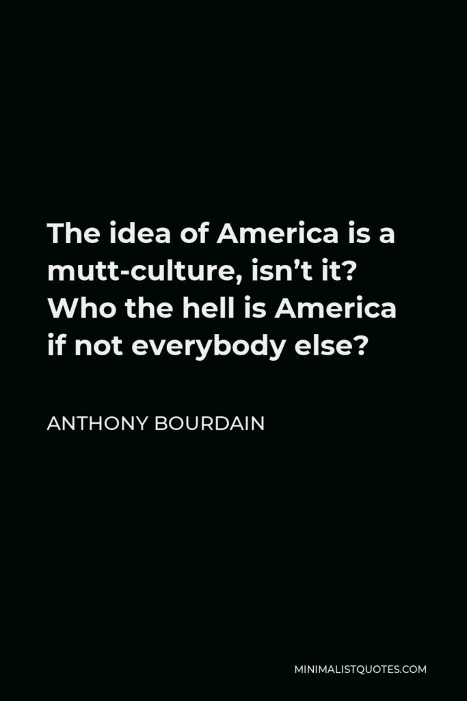 Anthony Bourdain Quote - The idea of America is a mutt-culture, isn't it? Who the hell is America if not everybody else?