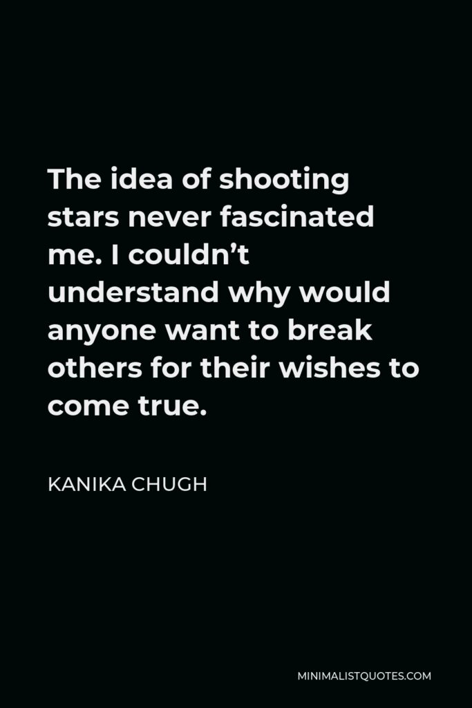 Kanika Chugh Quote - The idea of shooting stars never fascinated me. I couldn't understand why would anyone want to break others for their wishes to come true.