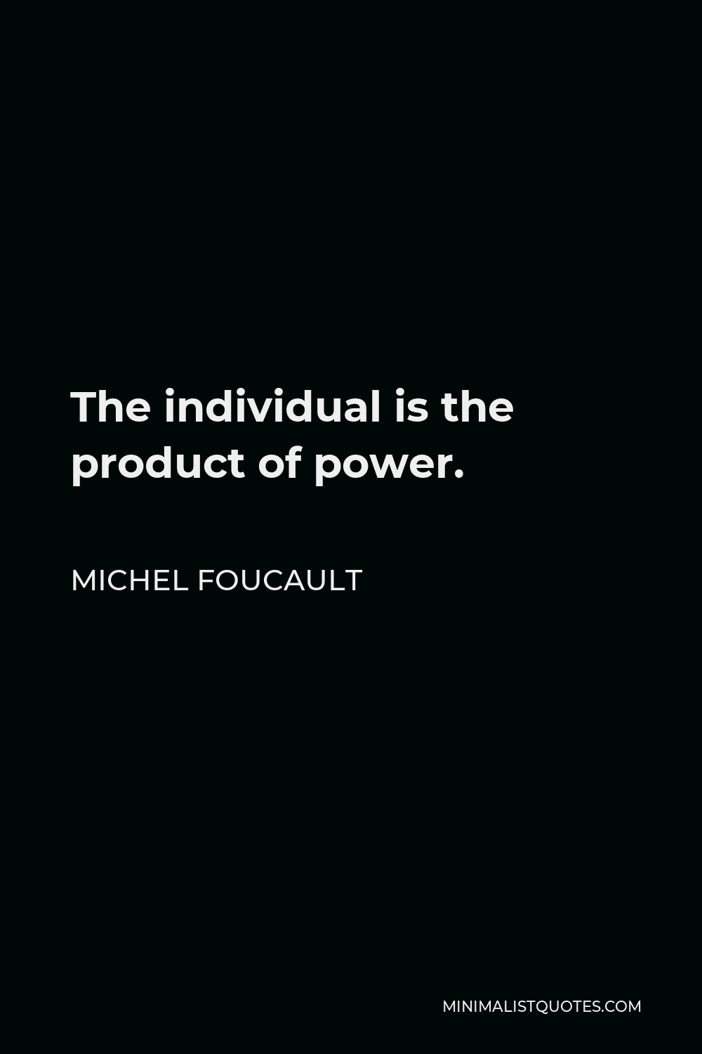 Michel Foucault Quote - The individual is the product of power.