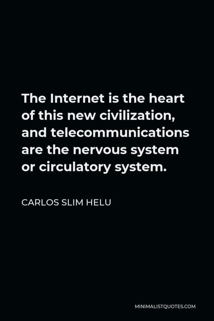 Carlos Slim Helu Quote - The Internet is the heart of this new civilization, and telecommunications are the nervous system or circulatory system.