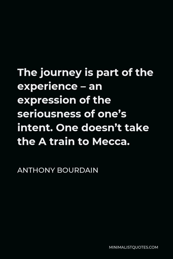 Anthony Bourdain Quote - The journey is part of the experience – an expression of the seriousness of one's intent. One doesn't take the A train to Mecca.