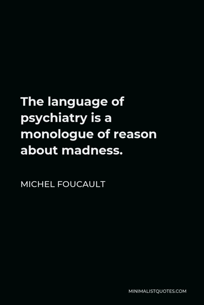 Michel Foucault Quote - The language of psychiatry is a monologue of reason about madness.