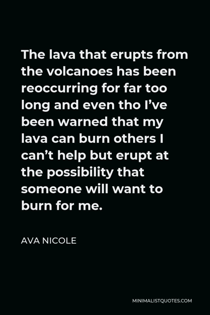 Ava Nicole Quote - The lava that erupts from the volcanoes has been reoccurring for far too long and even tho I've been warned that my lava can burn others I can't help but erupt at the possibility that someone will want to burn for me.