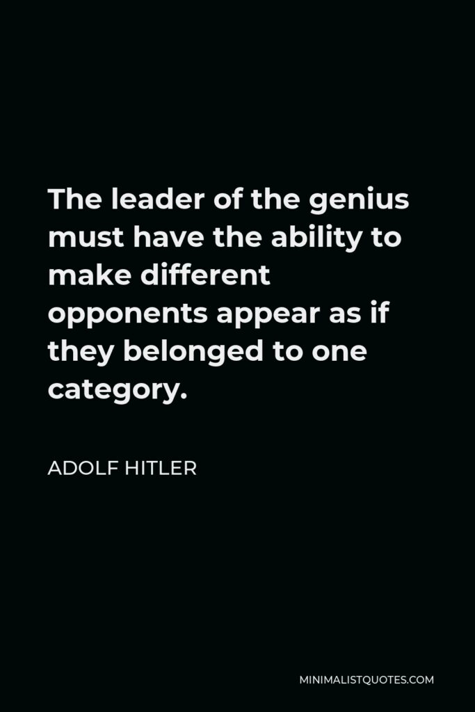 Adolf Hitler Quote - The leader of the genius must have the ability to make different opponents appear as if they belonged to one category.