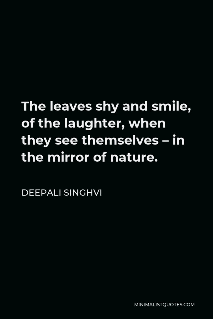 Deepali Singhvi Quote - The leaves shy and smile, of the laughter, when they see themselves – in the mirror of nature.
