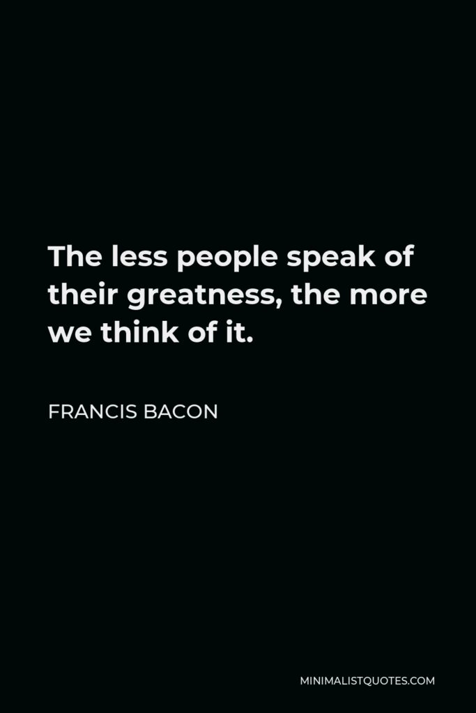 Francis Bacon Quote - The less people speak of their greatness, the more we think of it.