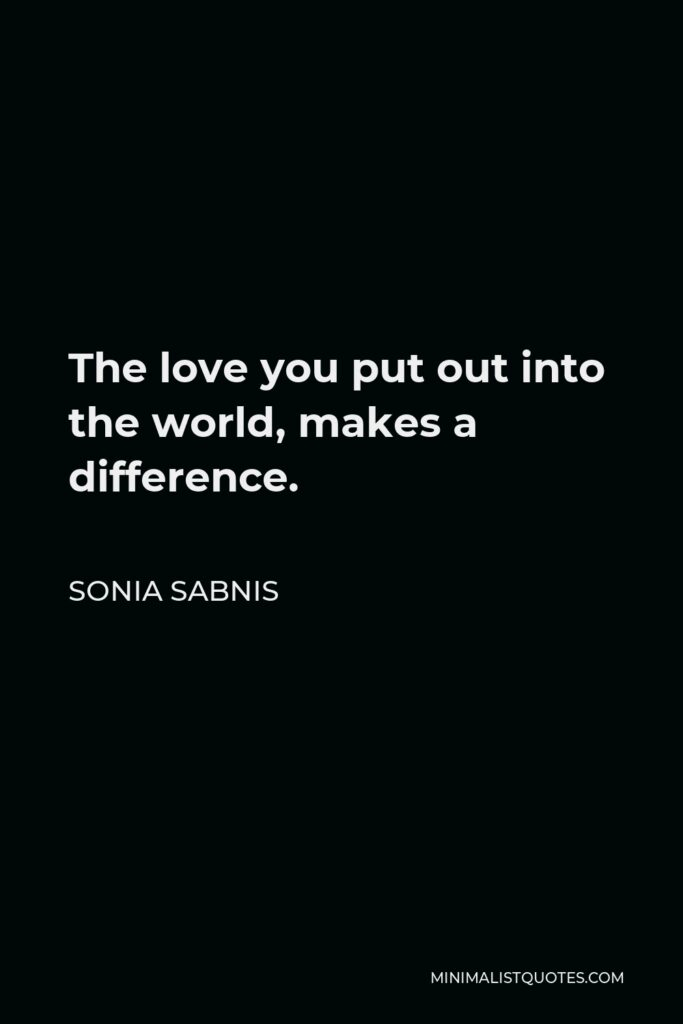 Sonia Sabnis Quote - The love you put out into the world, makes a difference.
