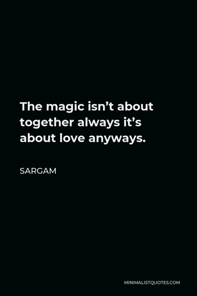 Sargam Quote - The magic isn't about together always it's about love anyways.