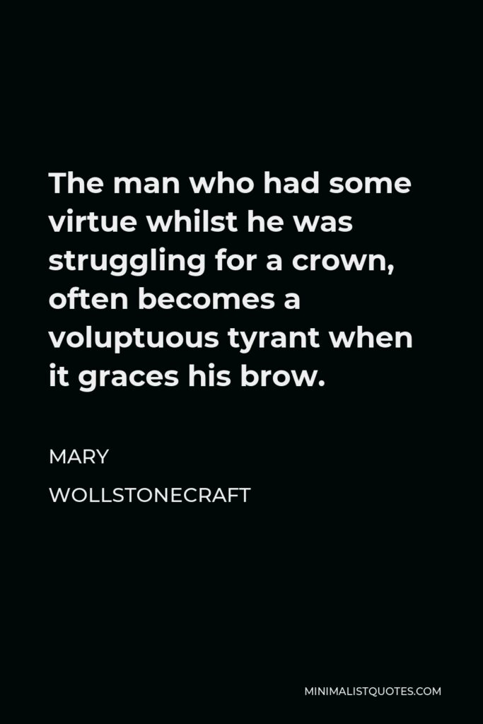 Mary Wollstonecraft Quote - The man who had some virtue whilst he was struggling for a crown, often becomes a voluptuous tyrant when it graces his brow.