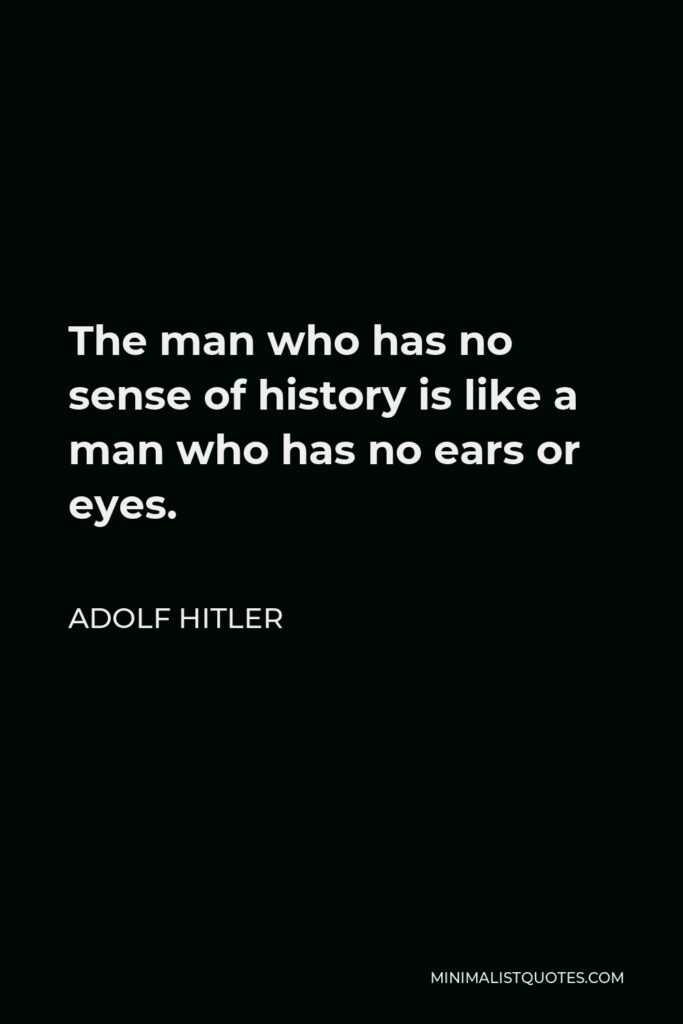 Adolf Hitler Quote - The man who has no sense of history is like a man who has no ears or eyes.