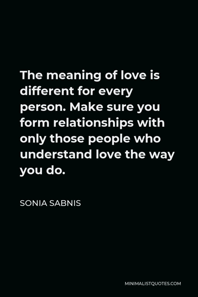 Sonia Sabnis Quote - The meaning of love is different for every person. Make sure you form relationships with only those people who understand love the way you do.