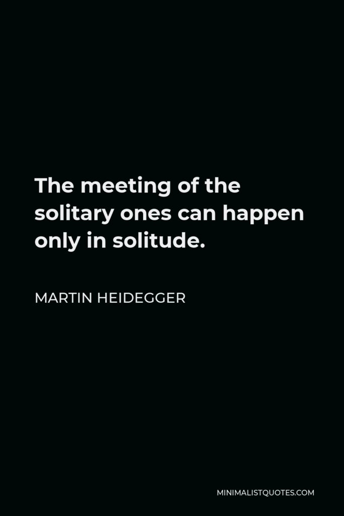 Martin Heidegger Quote - The meeting of the solitary ones can happen only in solitude.