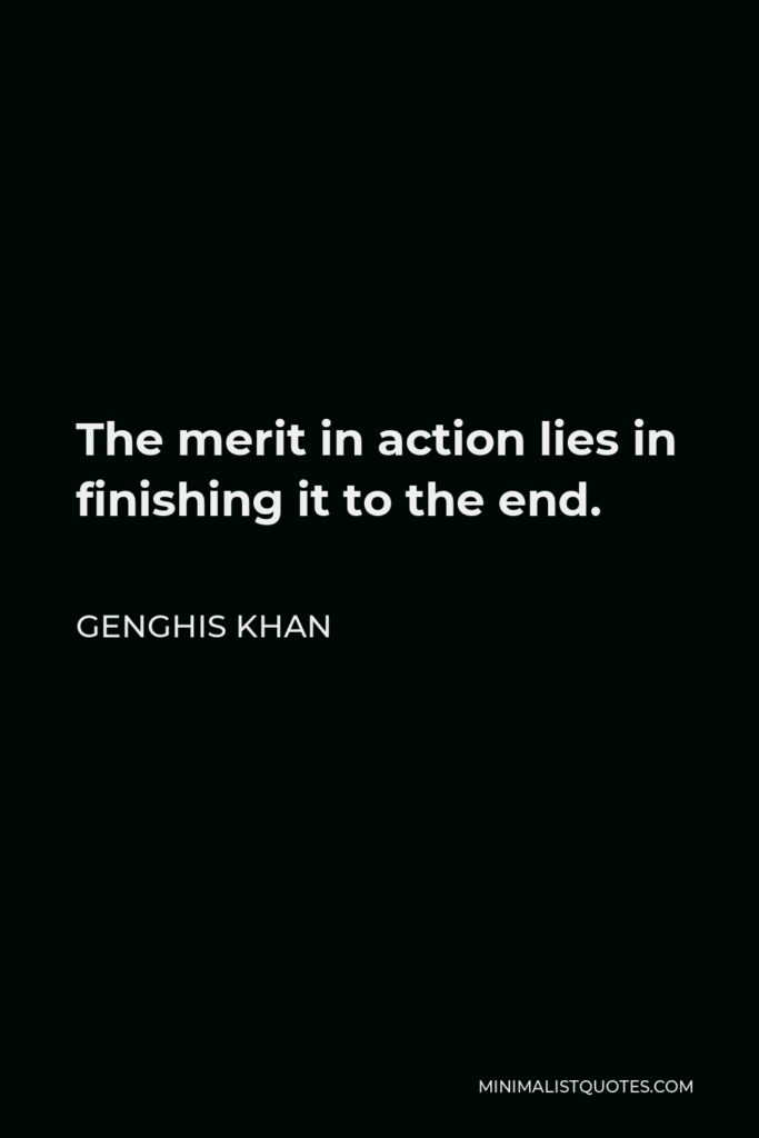 Genghis Khan Quote - The merit in action lies in finishing it to the end.