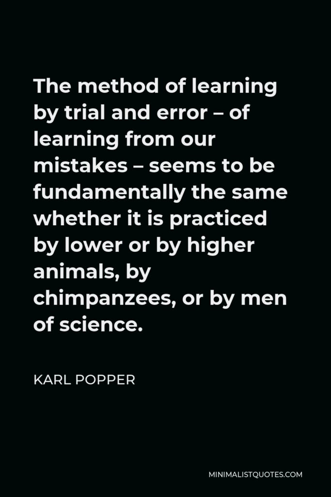 Karl Popper Quote - The method of learning by trial and error – of learning from our mistakes – seems to be fundamentally the same whether it is practiced by lower or by higher animals, by chimpanzees, or by men of science.