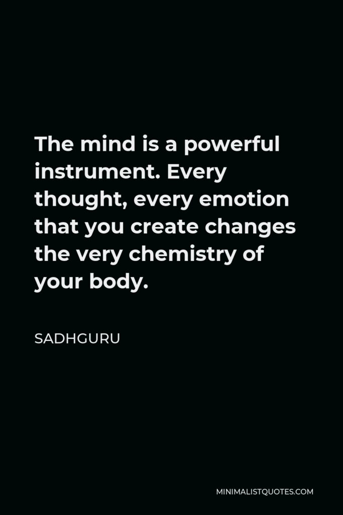 Sadhguru Quote - The mind is a powerful instrument. Every thought, every emotion that you create changes the very chemistry of your body.