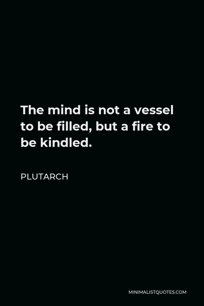 Plutarch Quote - The mind is not a vessel to be filled, but a fire to be kindled.