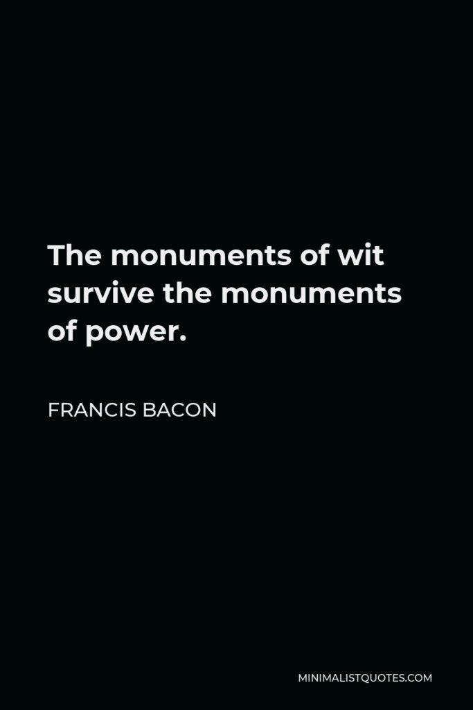Francis Bacon Quote - The monuments of wit survive the monuments of power.