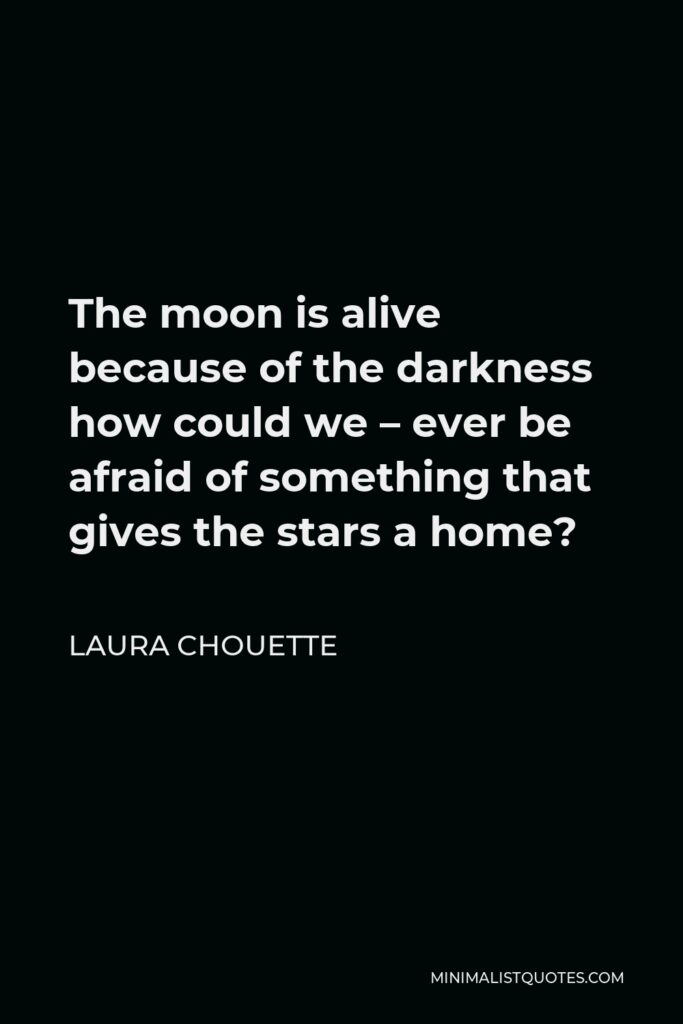 Laura Chouette Quote - The moon is alive because of the darkness how could we – ever be afraid of something that gives the stars a home?