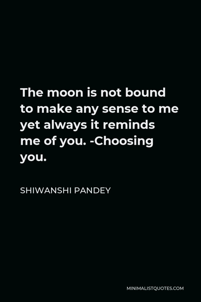 Shiwanshi Pandey Quote - The moon is not bound to make any sense to me yet always it reminds me of you. -Choosing you.