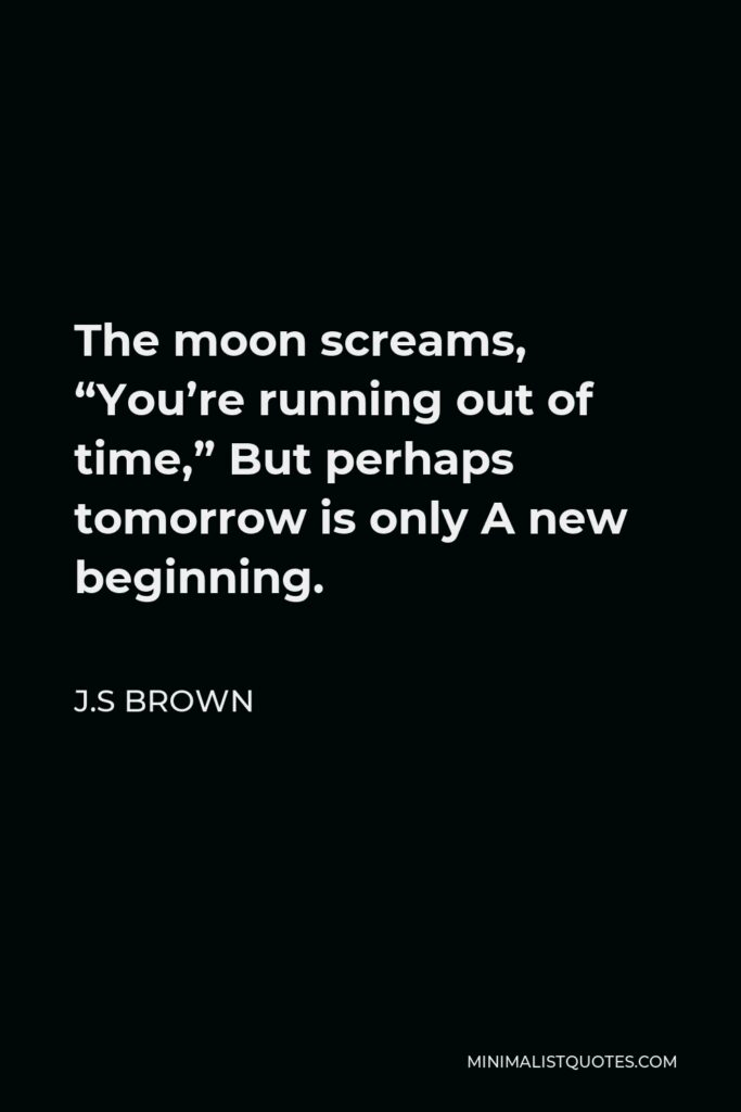 """J.S Brown Quote - The moon screams, """"You're running out of time,"""" But perhaps tomorrow is only A new beginning."""