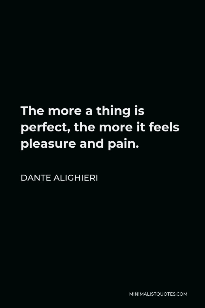 Dante Alighieri Quote - The more a thing is perfect, the more it feels pleasure and pain.