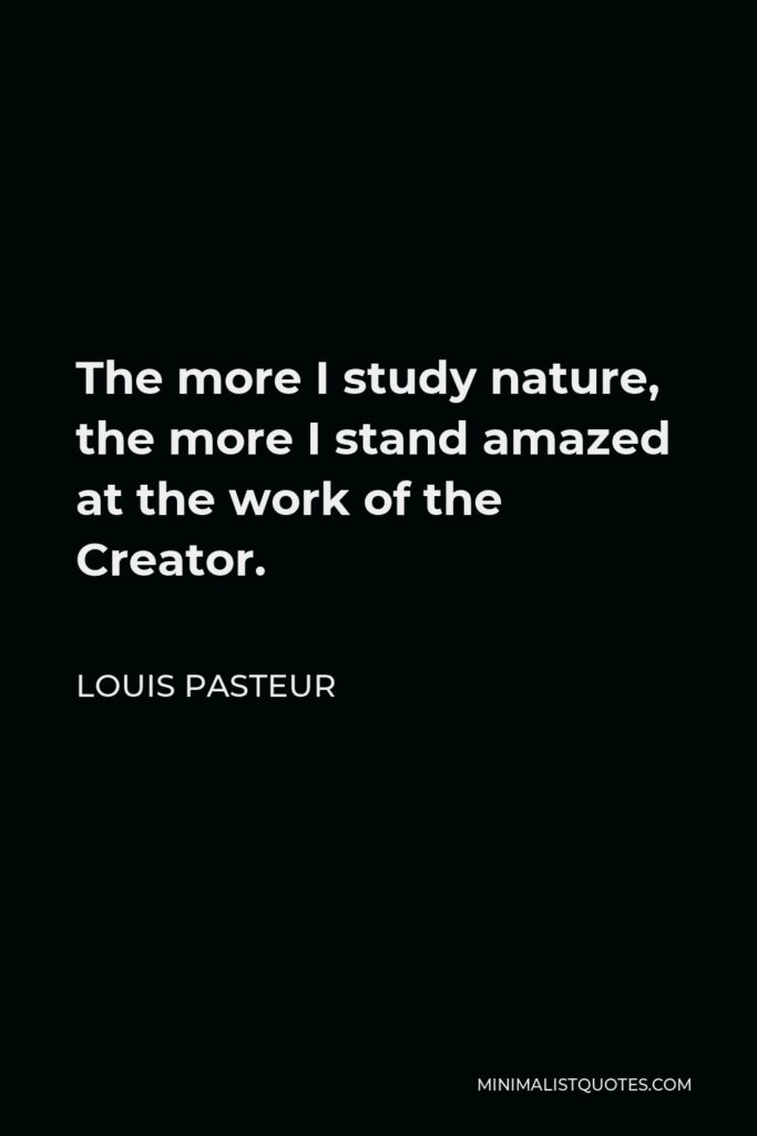 Louis Pasteur Quote - The more I study nature, the more I stand amazed at the work of the Creator.