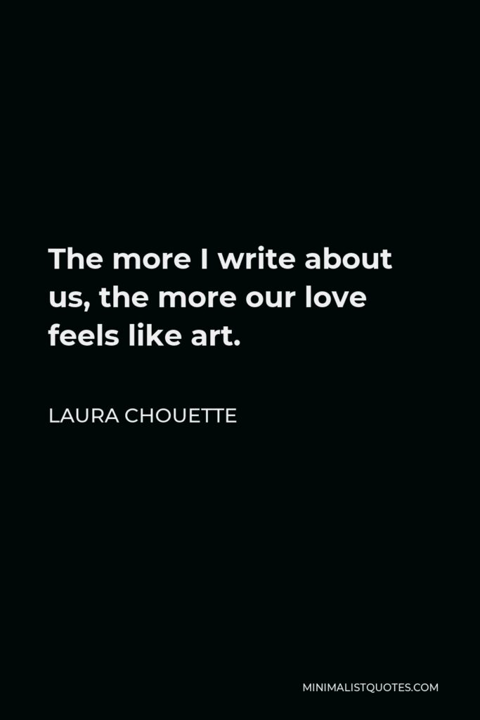 Laura Chouette Quote - The more I write about us, the more our love feels like art.