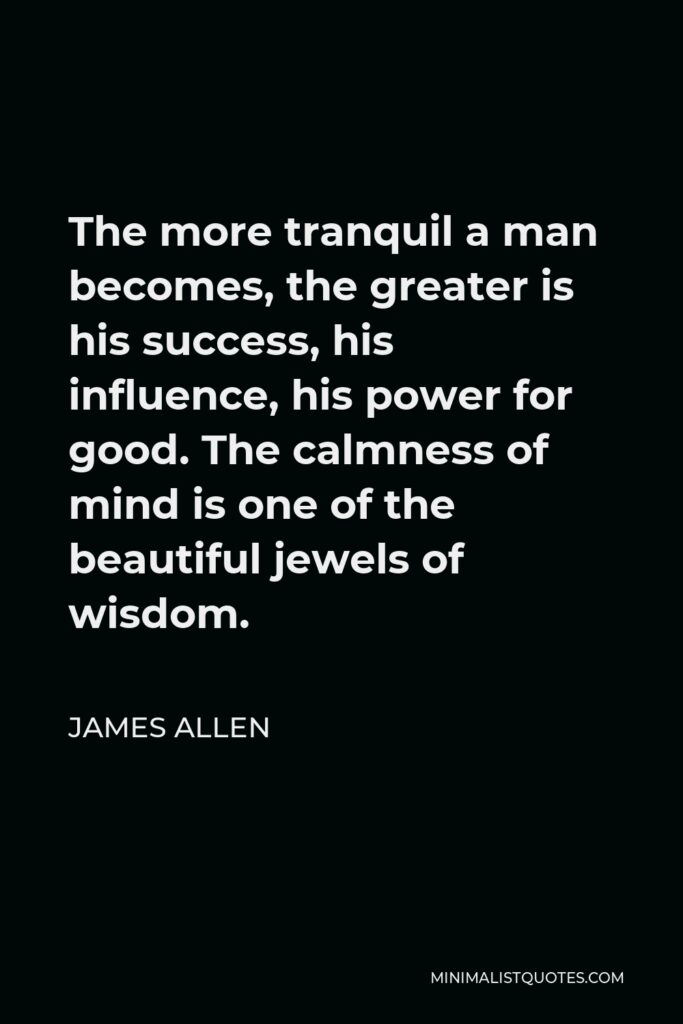 James Allen Quote - The more tranquil a man becomes, the greater is his success, his influence, his power for good. The calmness of mind is one of the beautiful jewels of wisdom.
