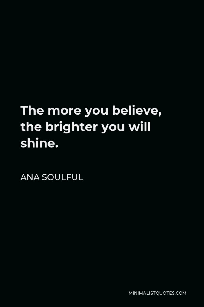 Ana Soulful Quote - The more you believe, the brighter you will shine.